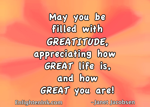 May you be filled with GREATITUDE, appreciating how great life is, and how GREAT you are!