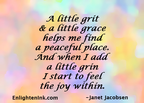 A little grit and a little grace hleps me find a peaceful place. And when I add a little grin I start to feel the joy within.