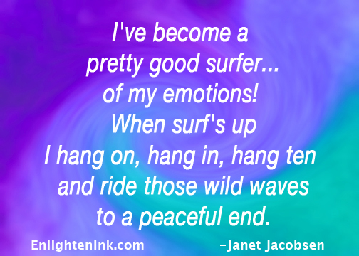 I've become a pretty good surfer...of my emotions! When sufr's up I hang on, hang in, hang ten and ride those wild waves to a peaceful end.