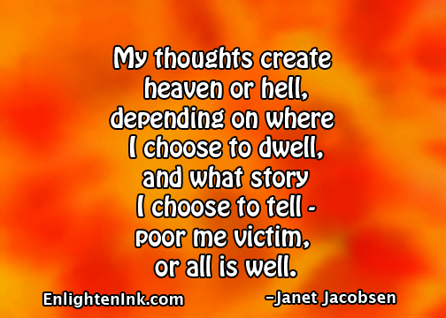 My thoughts create heaven or hell, depending on where I choose to dwell, and what story I choose to tell, poor me victim or all is well.