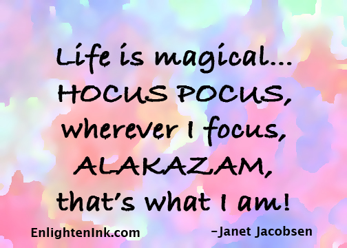 Life is magical...Hocus Pocus, wherever I focus, Alakazam, that's what I am!