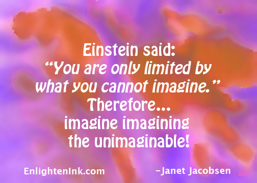 """Einstein said: """"You are only limited by what you cannot imagine."""" Therefore...imagine imagining the unimaginable!"""