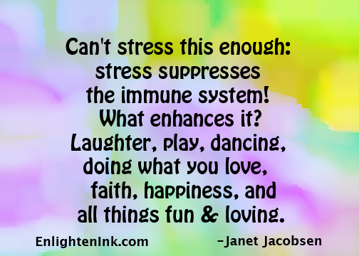 Can't stress this enough: stress suppresses the immune system! What enhances it? Laughter, play, dancing, doing what you love, faith, happiness, and all things fun and loving.