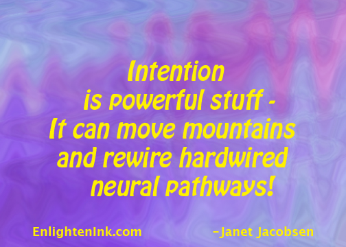 Intention is powerful stuff- it can move mountains and rewire hardwired neural pathways!