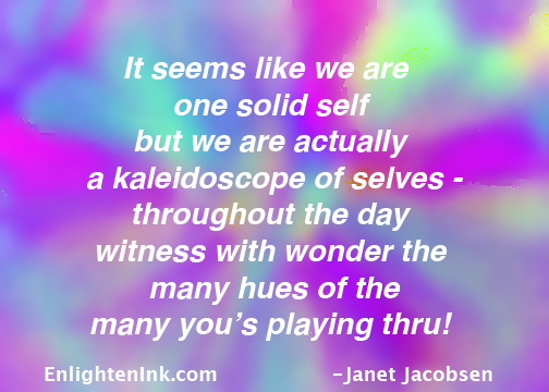 It seems like we are one solid self but we are actually a kaleidoscope of selves - throughout the day witness with wonder the many hues of the many you's playing through!