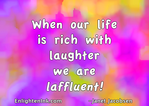 When our life is rich with laughter we are laffluent.