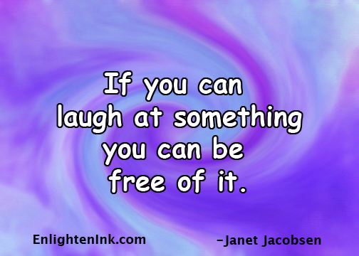 If you can laugh at something, you can be free of it.