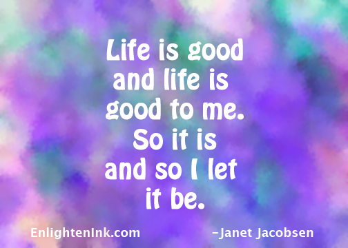 Life is good and life is good to  me. So it is and so I let it be.