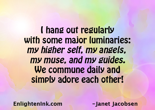 I hang out regularly with some major luminaries: my higher self, my angels, my muse, and my guides. We commune daily and simply adore each other?