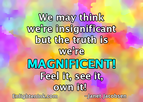 We may think we're insignificant but the truth is we're MAGNIFICENT! Feel it, see it, own it!