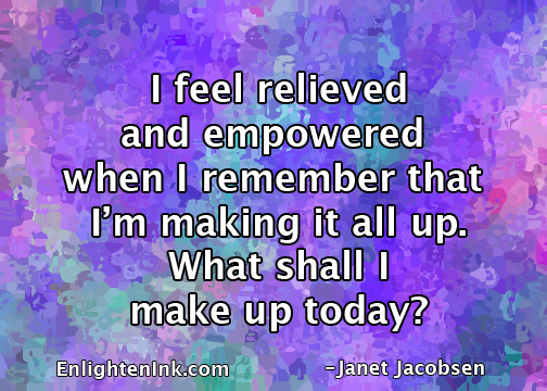 I feel relieved and empowered when I remember that I'm making it all up. What shall I make up today?