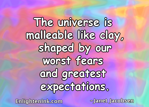 The universe is malleable like clay, shaped by our worst fears and greatest expectations.