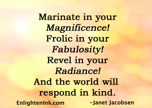 Marinate in your Magnificence! Frolic in your Fabulosity! Revel in your Radiance! And the world will respond in kind.