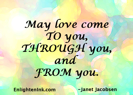May love come TO you, THROUGH you, and FROM you.