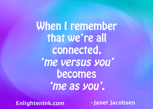 When I remember that we're all connected, 'me versus you' becomes 'me as you'.