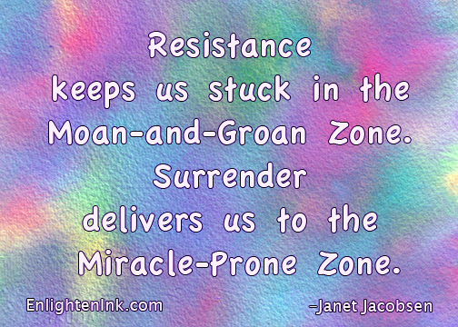 Resistance keeps us stuck in the Moan and Groan Zone. Surrender delivers us to the Miracle-Prone Zone.