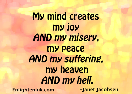 My mind creates my joy And my misery, my peace And my suffering, my heaven And my hell.