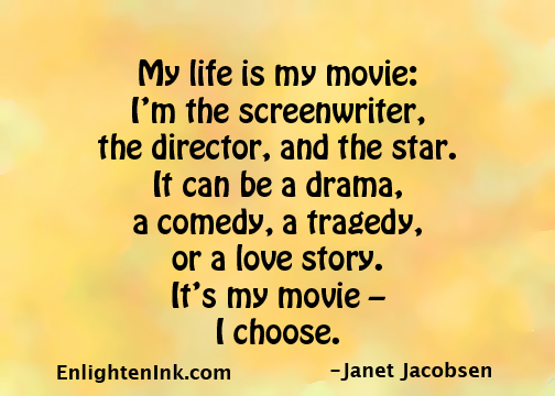 My life is my movie: I'm the screenwriter, the director, and the star. It can be a drama, a comedy, a tragedy, or a love story It's my movie - I choose.