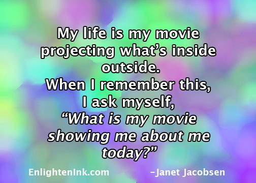 """My life is my movie, projecting what's inside outside. When I remember this, I ask myself, """"What is my movie showing me about me today?"""""""