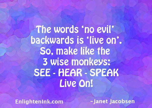 The words 'no evil' backwards is 'live on'. So, make like the 3 wise monkeys: SEE - HEAR - SPEAK - Live On!