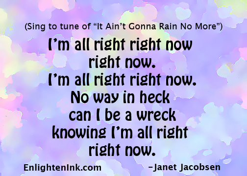 """(Sing to the tune of """"It Ain't Gonna Rain No More"""" - I'm all right right now, right now. I'm all right right now. No way in heck can I be a wreck knowing I'm all right right now."""