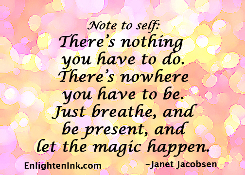 Note to self: there's nothing you have to do. There's nowhere you have to be. Just breathe, and be present, and let the magic happen.