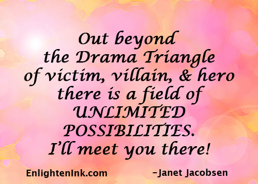 Out beyond the Drama Triangle of victim, villain, and hero, there is a field of UNLIMITED POSSIBILITIES. I'll meet you there.