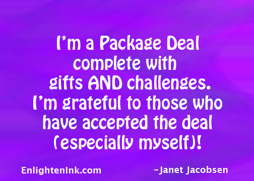 I'm a Package Deal complete with gifts AND challenges. I'm grateful to those who have accepted the deal (especially myself)!