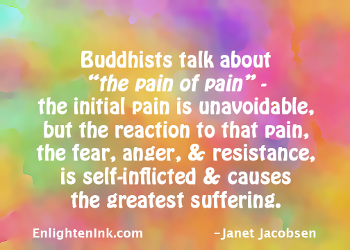 Buddhists talk about 'the pain of pain'. The initial pain is unavoidable but the reaction to that pain, the fear, anger, and resistance, is self-inflicted and causes the greatest suffering.