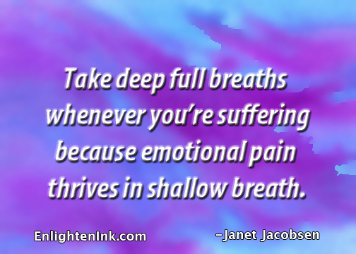 Take deep full breaths whenever you're suffering because emotional pain thrives in shallow breath.