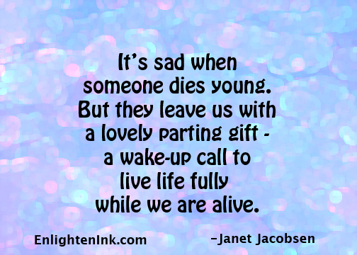 It's sad when someone dies young. But they leave us with a lovely parting gift - a wake-up call to live life fully while we are alive.