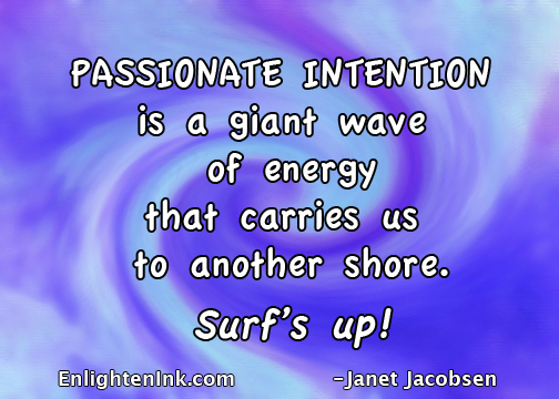 Passionate intention is a giant wave of energy that carries us to another shore. Surf's up!