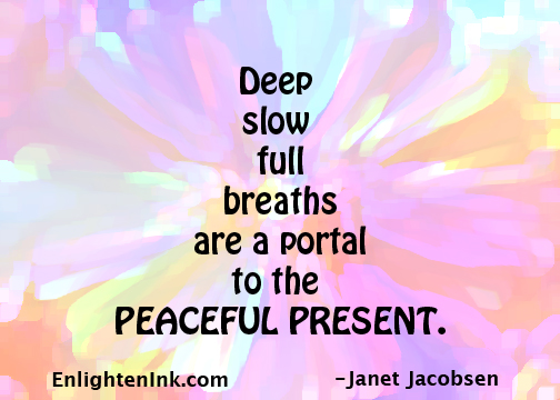 Deep slow full breaths are a portal to the PEACEFUL PRESENT.