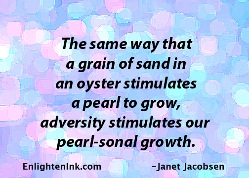 The same way that a grain of san in an oyster stimulates a pearl to grow, adversity stimulates our pearl-sonal growth.