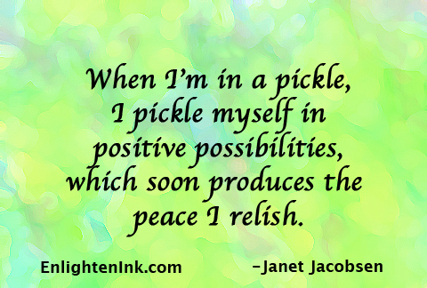When I'm in a pickle, I pickle myself in positive possibilities, which soon produce the peace I relish.