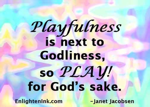 Playfulness is next to Godliness, so PLAY! for God's sake.
