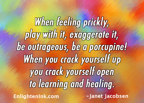 When feeling prickly, play iwht it, exaggerate it, be outrageous, be a porcupine. When you crack yourself up, you crack yourself open to learning and healing.