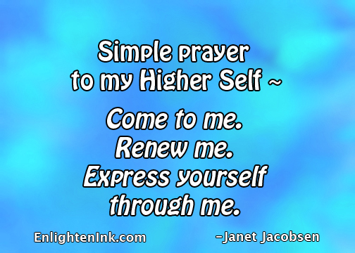 Simple prayer to my Higher Self - Come to me. Renew me. Express yourself through me.