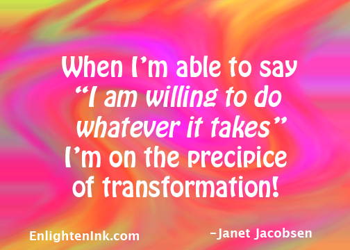 """When I'm able to say, """"I am willing to do whatever it takes"""", I'm on the precipice of transformation!"""