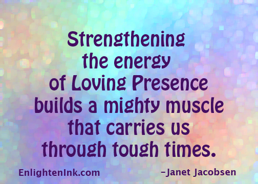 Strengthening the energy of Loving Presence builds a mighty muscle that carries us through tough times.