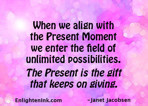 When we align with the Present Moment we enter a field of unlimited possibilities. The Present is the gift that keeps on giving.