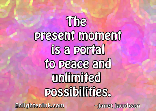 The present moment is a portal to peace and unlimited possibilities.