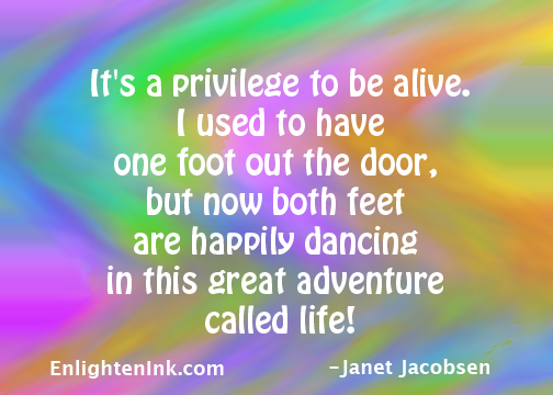 It's a privilege to be alive. I used to have one foot out the door, but now both feet are happily dancing in this great adventure called life!