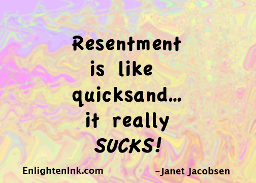 Resentment is like quicksand...it really SUCKS!