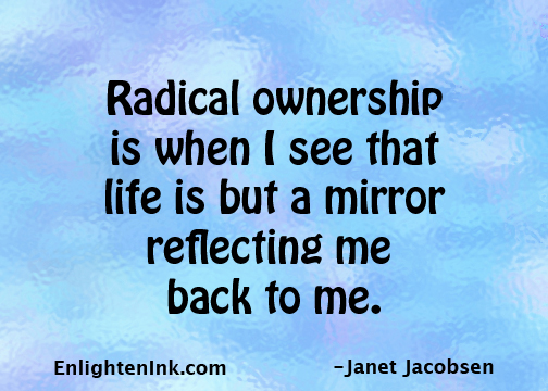 Radical ownership is when I see that life is but a mirror reflecting me back to me.