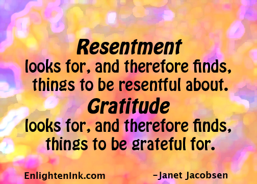 Resentment looks for, and therefore finds, things to be resentful about. Gratitude looks for, and therefore finds, things to be grateful for.
