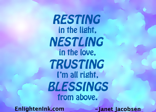 Resting in the light, Nestling in the love, Trusting I'm all right, Blessings from above.