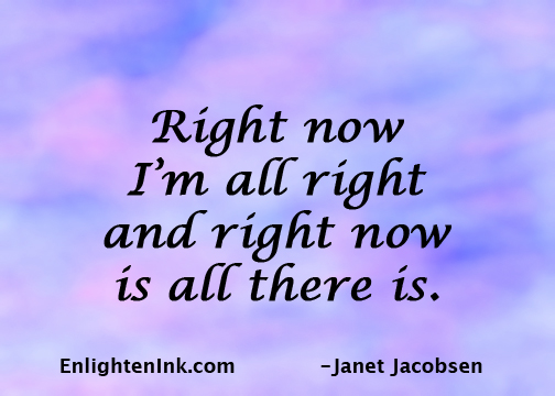 Right now I'm all right and right now is all there is.
