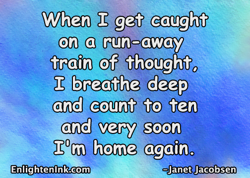 When I get caught on a run away train of thought, I breathe deep and count to ten and very soon I'm home again.