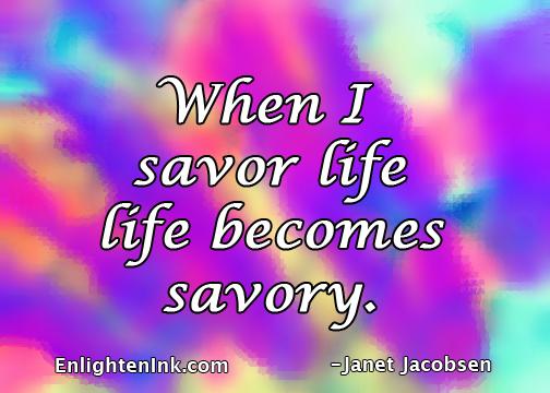 When I savor life, life becomes savory.